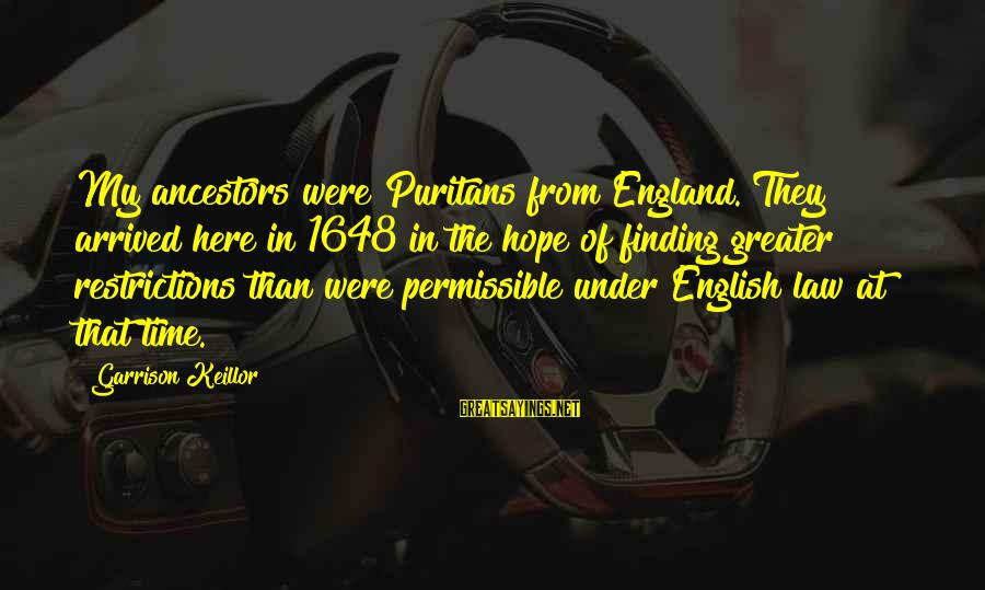 Celia Rees Sayings By Garrison Keillor: My ancestors were Puritans from England. They arrived here in 1648 in the hope of