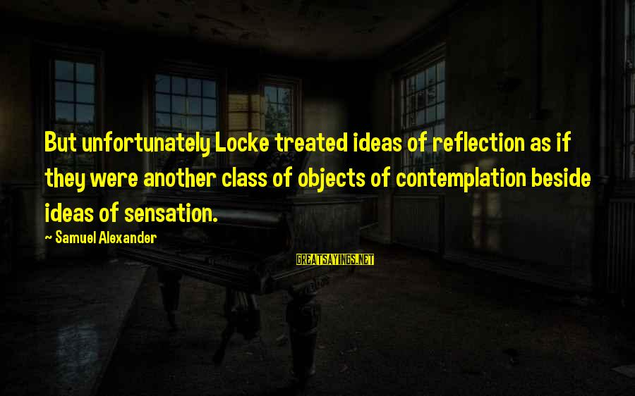 Celia Rees Sayings By Samuel Alexander: But unfortunately Locke treated ideas of reflection as if they were another class of objects