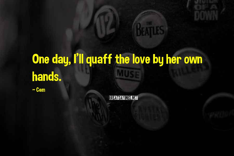 Cem Sayings: One day, I'll quaff the love by her own hands.
