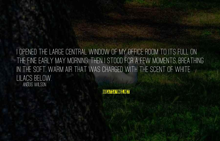 Central Air Sayings By Angus Wilson: I opened the large central window of my office room to its full on the