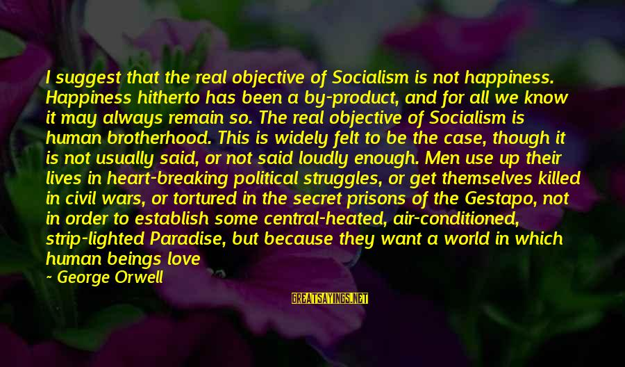 Central Air Sayings By George Orwell: I suggest that the real objective of Socialism is not happiness. Happiness hitherto has been