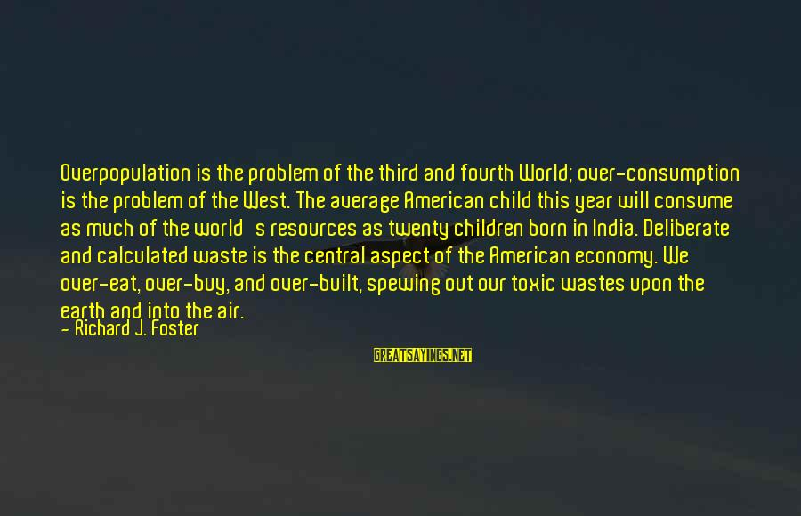 Central Air Sayings By Richard J. Foster: Overpopulation is the problem of the third and fourth World; over-consumption is the problem of
