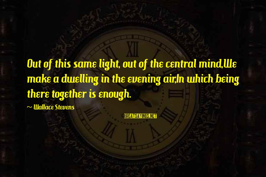 Central Air Sayings By Wallace Stevens: Out of this same light, out of the central mind,We make a dwelling in the