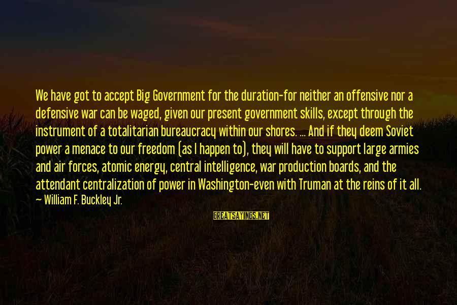 Central Air Sayings By William F. Buckley Jr.: We have got to accept Big Government for the duration-for neither an offensive nor a