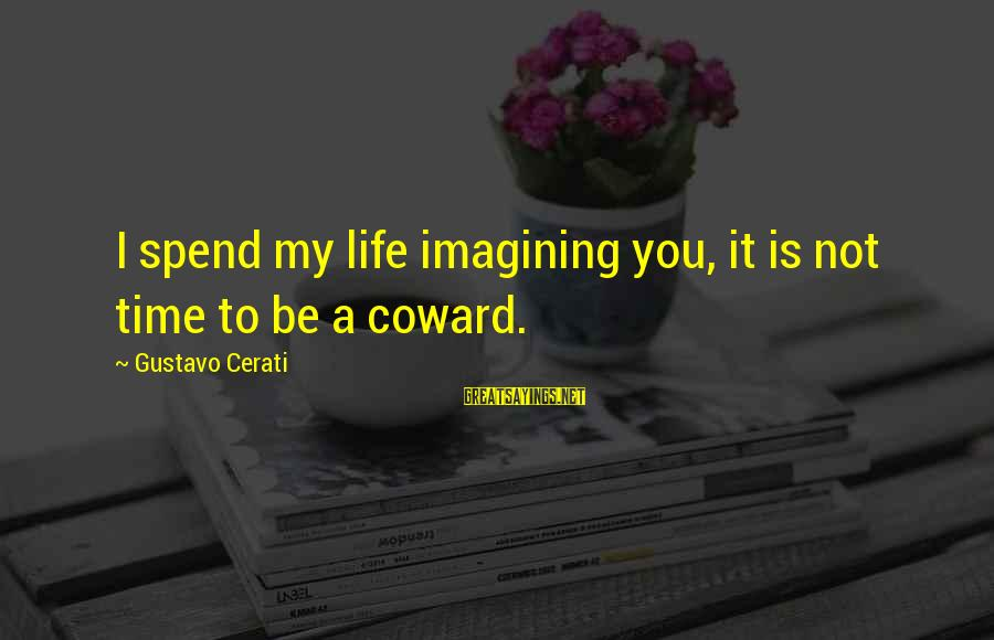Cerati Sayings By Gustavo Cerati: I spend my life imagining you, it is not time to be a coward.
