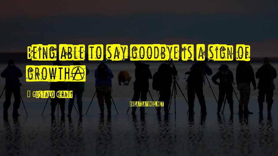 Cerati Sayings By Gustavo Cerati: Being able to say goodbye is a sign of growth.