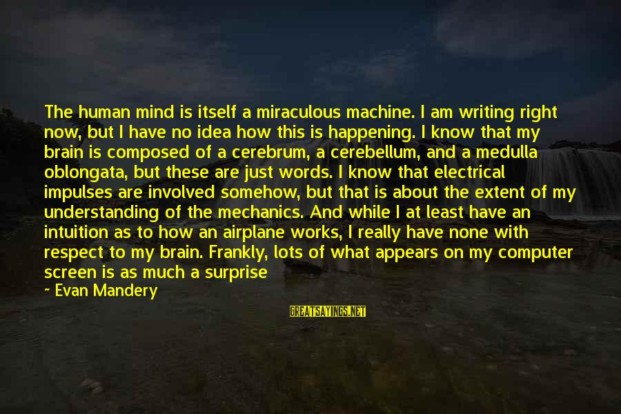 Cerebellum Sayings By Evan Mandery: The human mind is itself a miraculous machine. I am writing right now, but I