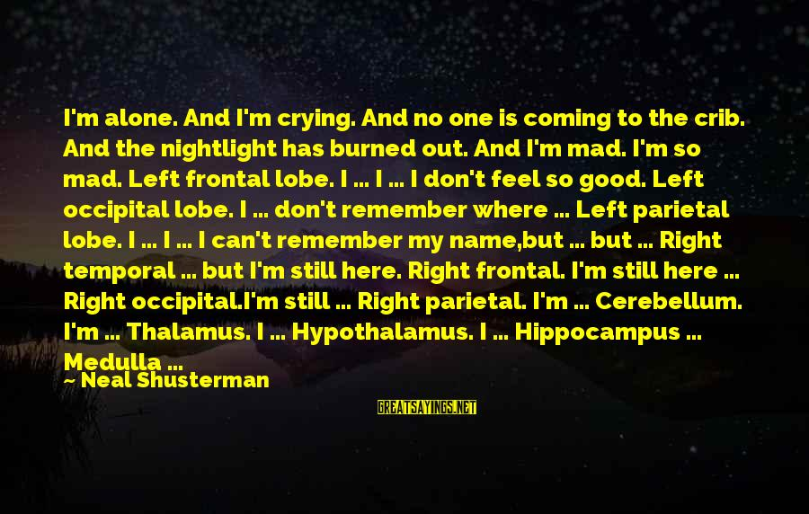 Cerebellum Sayings By Neal Shusterman: I'm alone. And I'm crying. And no one is coming to the crib. And the