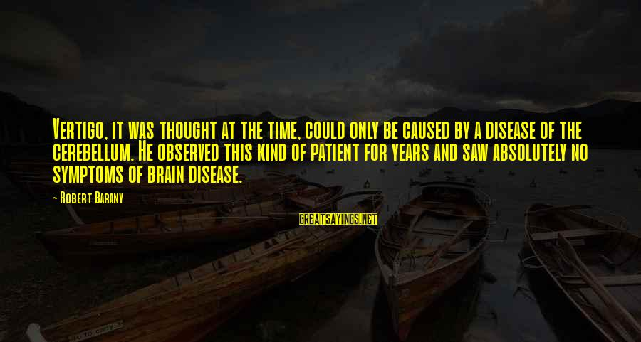Cerebellum Sayings By Robert Barany: Vertigo, it was thought at the time, could only be caused by a disease of