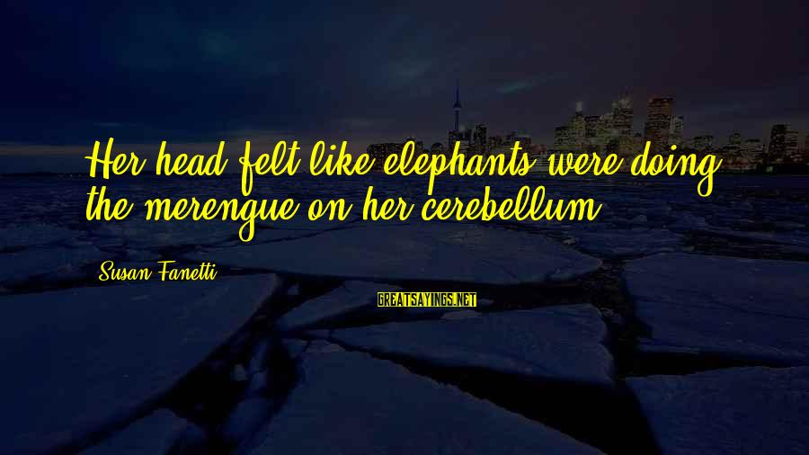 Cerebellum Sayings By Susan Fanetti: Her head felt like elephants were doing the merengue on her cerebellum.