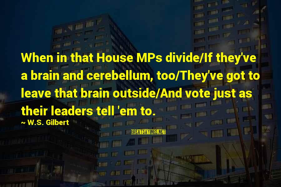 Cerebellum Sayings By W.S. Gilbert: When in that House MPs divide/If they've a brain and cerebellum, too/They've got to leave