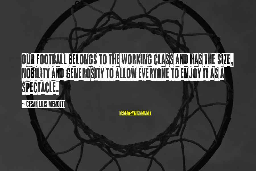 Cesar Luis Menotti Sayings By Cesar Luis Menotti: Our football belongs to the working class and has the size, nobility and generosity to