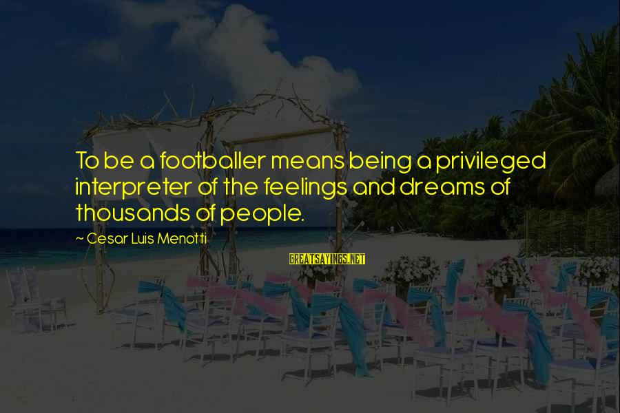 Cesar Luis Menotti Sayings By Cesar Luis Menotti: To be a footballer means being a privileged interpreter of the feelings and dreams of