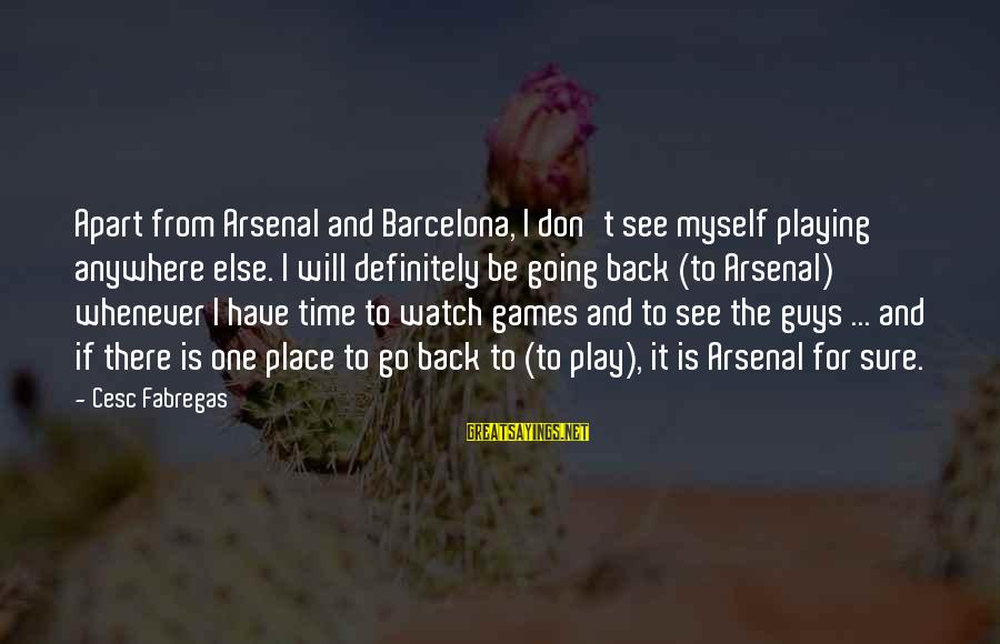 Cesc Fabregas Sayings By Cesc Fabregas: Apart from Arsenal and Barcelona, I don't see myself playing anywhere else. I will definitely