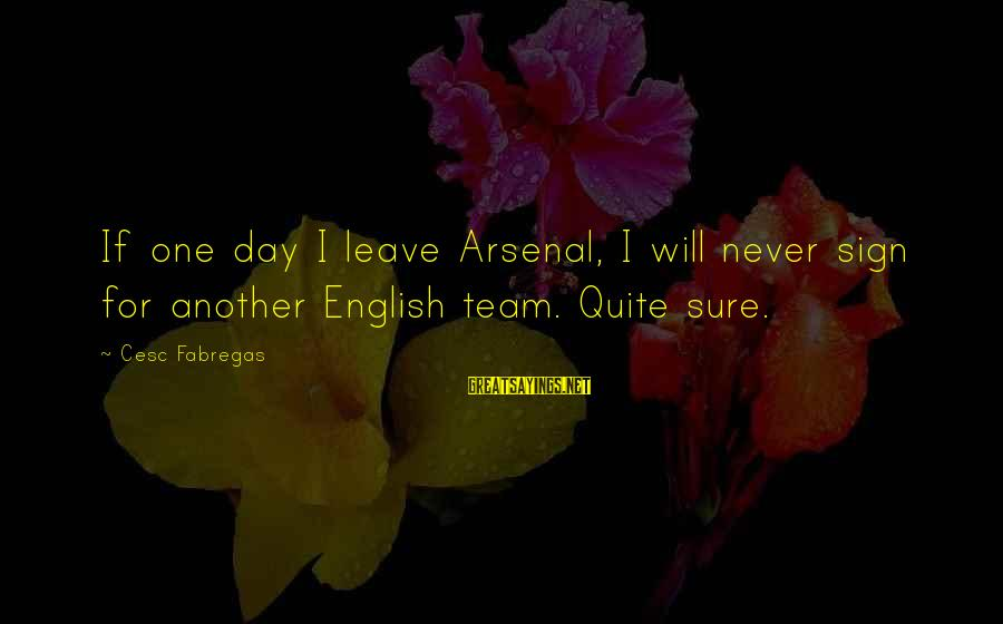 Cesc Fabregas Sayings By Cesc Fabregas: If one day I leave Arsenal, I will never sign for another English team. Quite