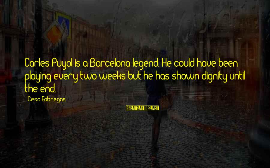 Cesc Fabregas Sayings By Cesc Fabregas: Carles Puyol is a Barcelona legend. He could have been playing every two weeks but