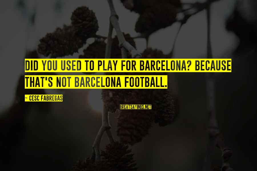 Cesc Fabregas Sayings By Cesc Fabregas: Did you used to play for Barcelona? Because that's not Barcelona football.