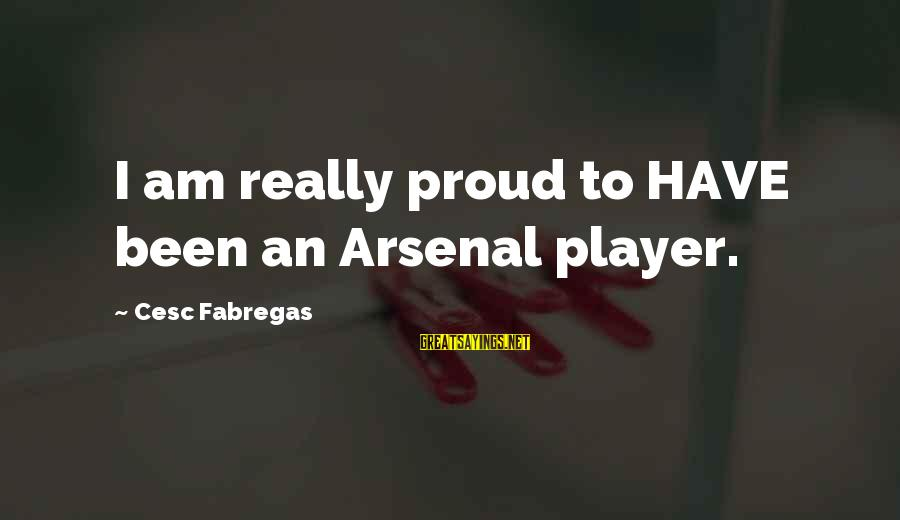 Cesc Fabregas Sayings By Cesc Fabregas: I am really proud to HAVE been an Arsenal player.