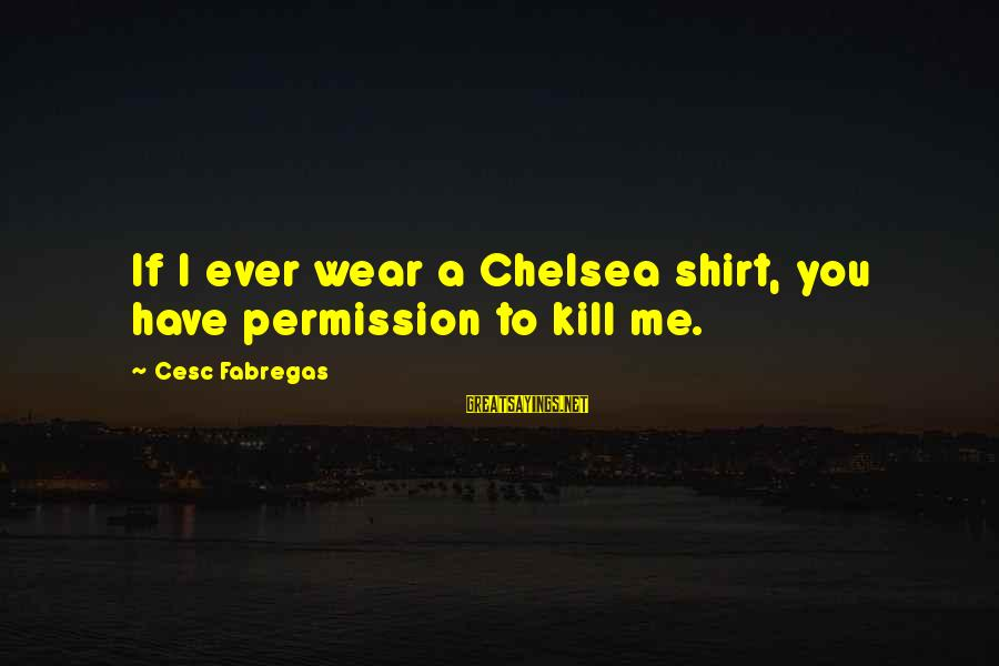 Cesc Fabregas Sayings By Cesc Fabregas: If I ever wear a Chelsea shirt, you have permission to kill me.