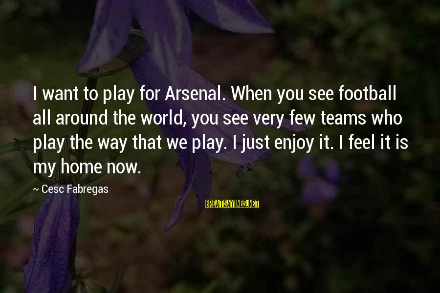 Cesc Fabregas Sayings By Cesc Fabregas: I want to play for Arsenal. When you see football all around the world, you