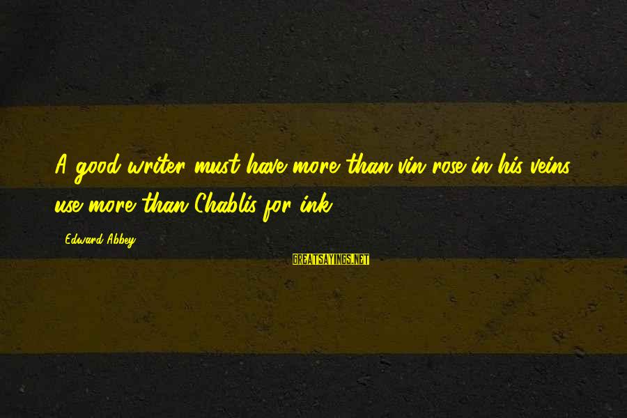 Chablis Sayings By Edward Abbey: A good writer must have more than vin rose in his veins, use more than