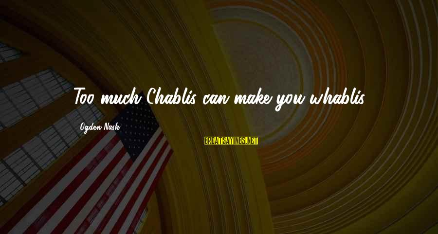 Chablis Sayings By Ogden Nash: Too much Chablis can make you whablis.