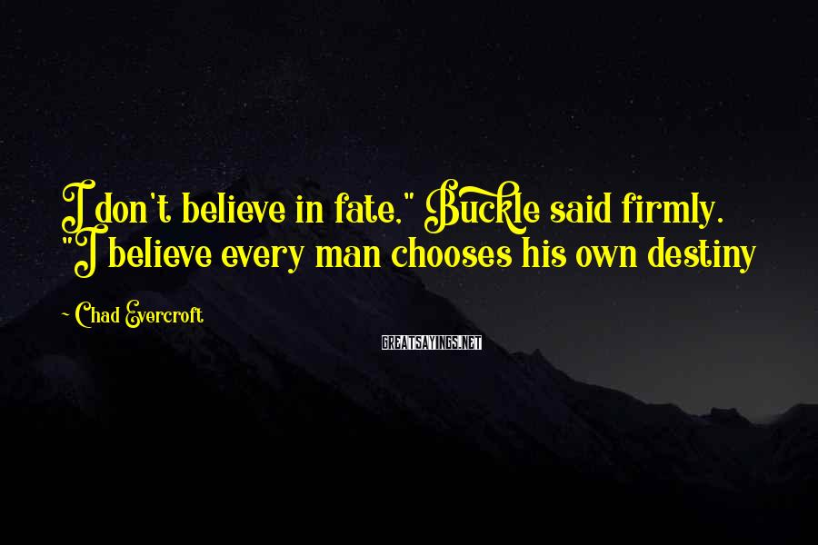 """Chad Evercroft Sayings: I don't believe in fate,"""" Buckle said firmly. """"I believe every man chooses his own"""
