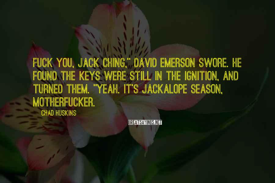 """Chad Huskins Sayings: Fuck you, Jack Ching,"""" David Emerson swore. He found the keys were still in the"""
