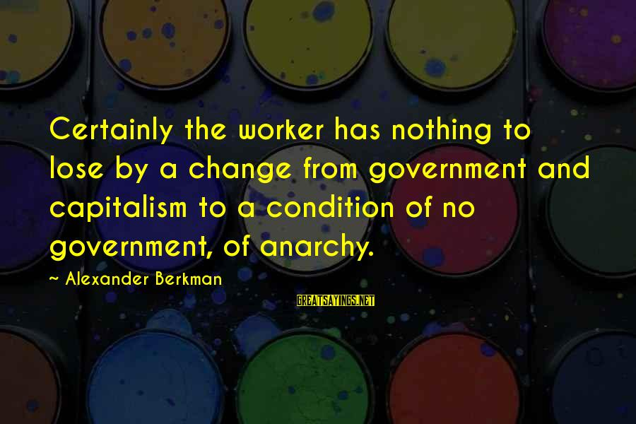 Chad Knaus Sayings By Alexander Berkman: Certainly the worker has nothing to lose by a change from government and capitalism to