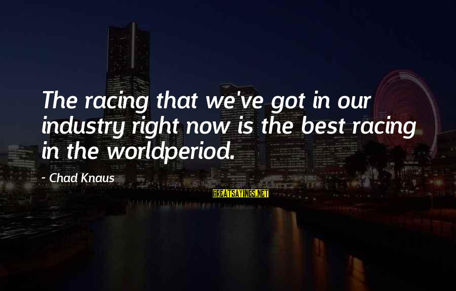 Chad Knaus Sayings By Chad Knaus: The racing that we've got in our industry right now is the best racing in