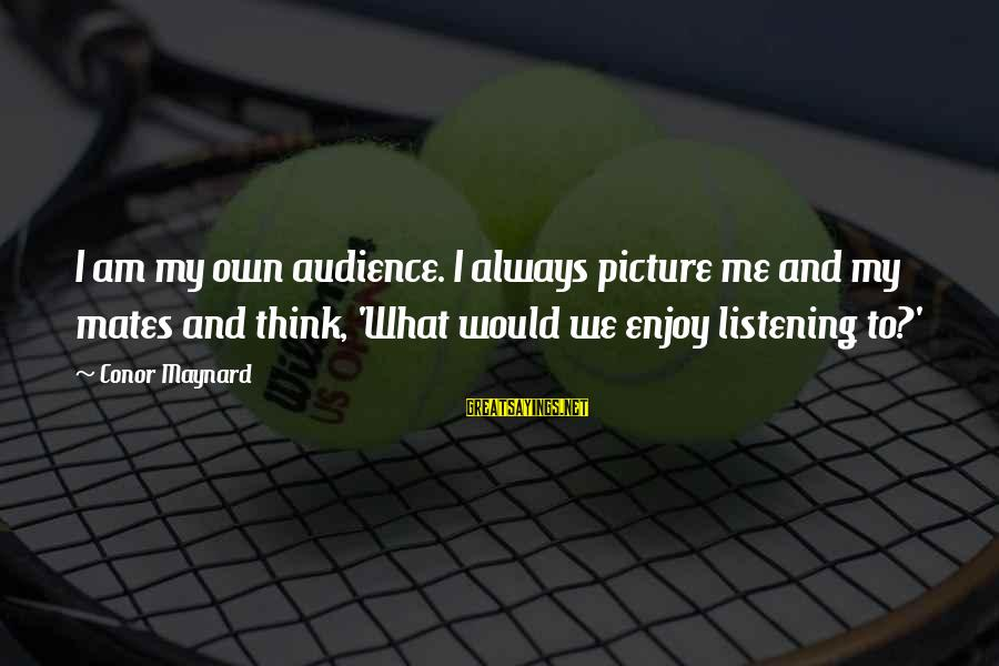 Chad Knaus Sayings By Conor Maynard: I am my own audience. I always picture me and my mates and think, 'What