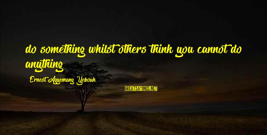 Chad Knaus Sayings By Ernest Agyemang Yeboah: do something whilst others think you cannot do anything