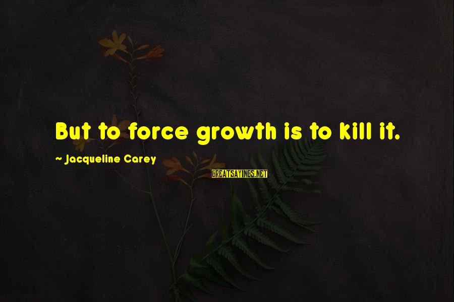 Chad Knaus Sayings By Jacqueline Carey: But to force growth is to kill it.