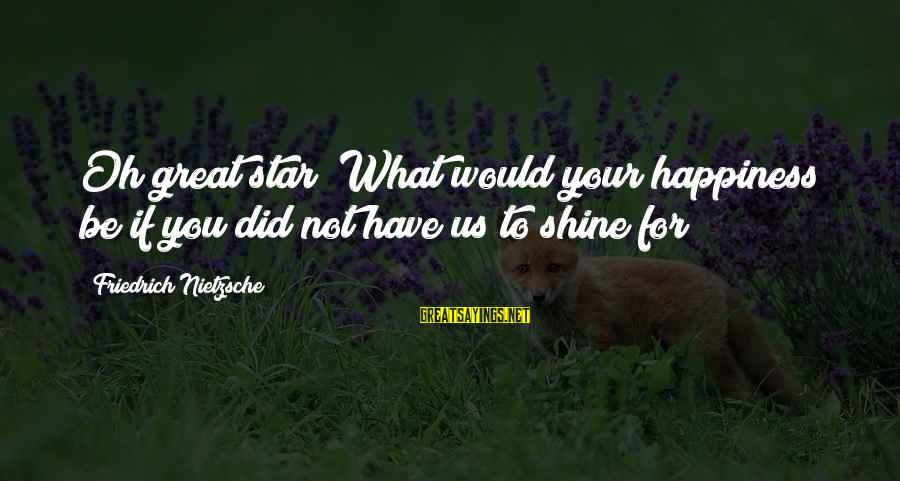 Challenging Stereotypes Sayings By Friedrich Nietzsche: Oh great star! What would your happiness be if you did not have us to