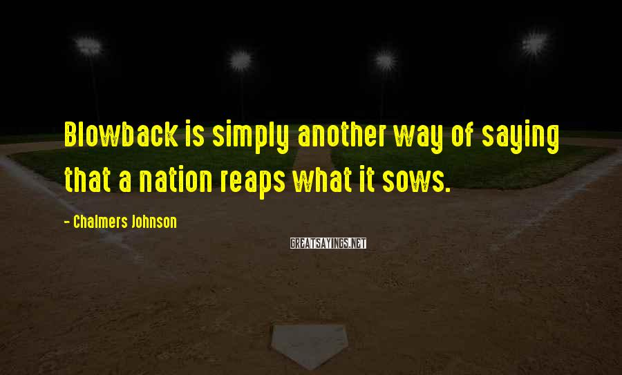 Chalmers Johnson Sayings: Blowback is simply another way of saying that a nation reaps what it sows.