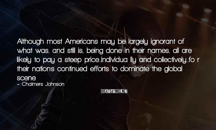 Chalmers Johnson Sayings: Although most Americans may be largely ignorant of what was, and still is, being done