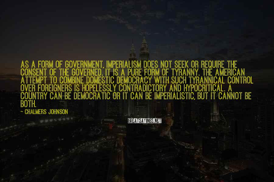 Chalmers Johnson Sayings: As a form of government, imperialism does not seek or require the consent of the