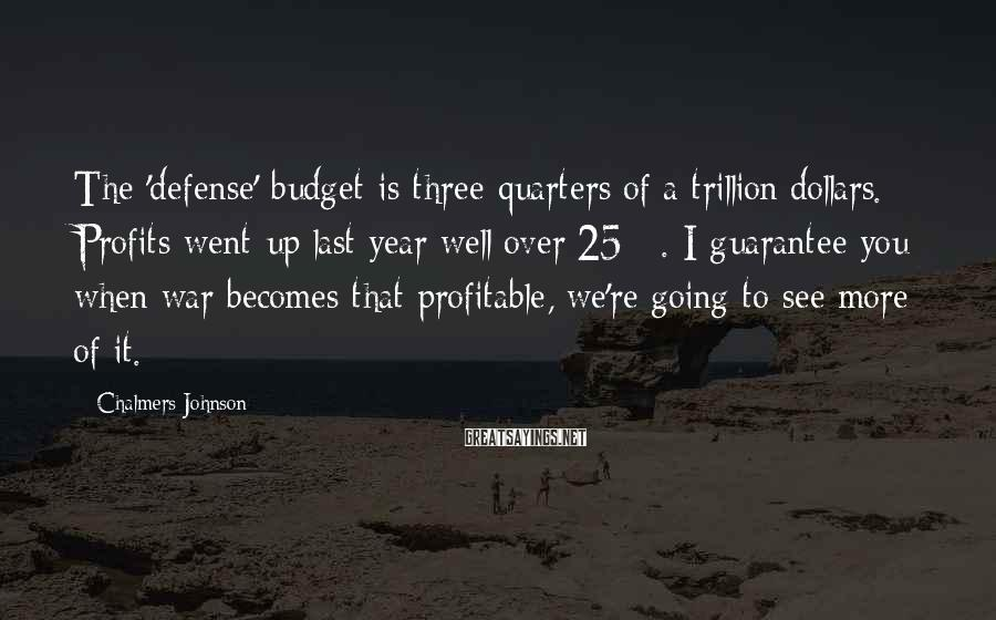 Chalmers Johnson Sayings: The 'defense' budget is three quarters of a trillion dollars. Profits went up last year
