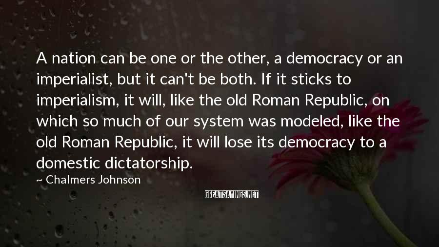 Chalmers Johnson Sayings: A nation can be one or the other, a democracy or an imperialist, but it