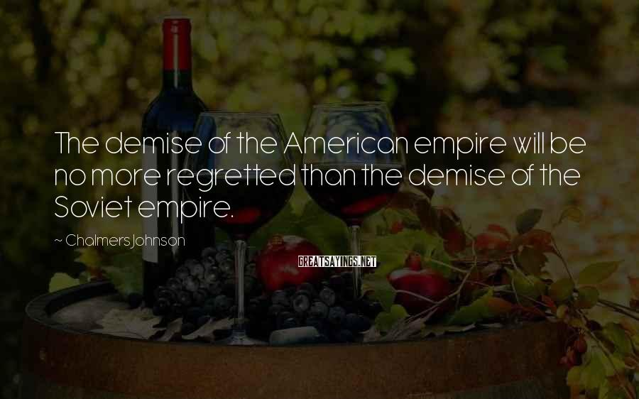 Chalmers Johnson Sayings: The demise of the American empire will be no more regretted than the demise of