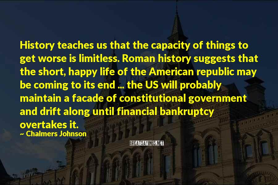 Chalmers Johnson Sayings: History teaches us that the capacity of things to get worse is limitless. Roman history