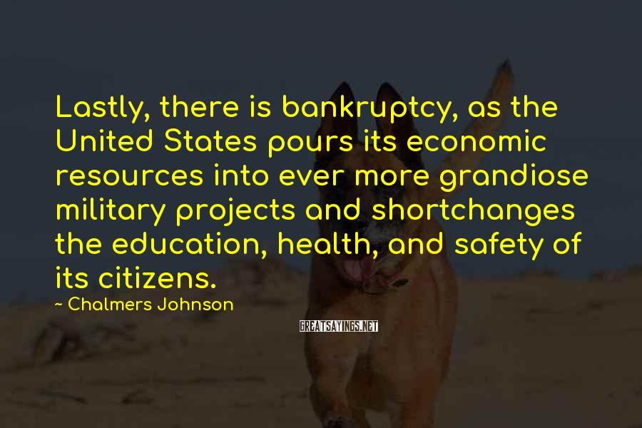 Chalmers Johnson Sayings: Lastly, there is bankruptcy, as the United States pours its economic resources into ever more