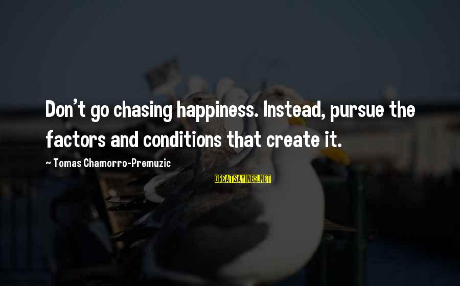 Chamorro Sayings By Tomas Chamorro-Premuzic: Don't go chasing happiness. Instead, pursue the factors and conditions that create it.