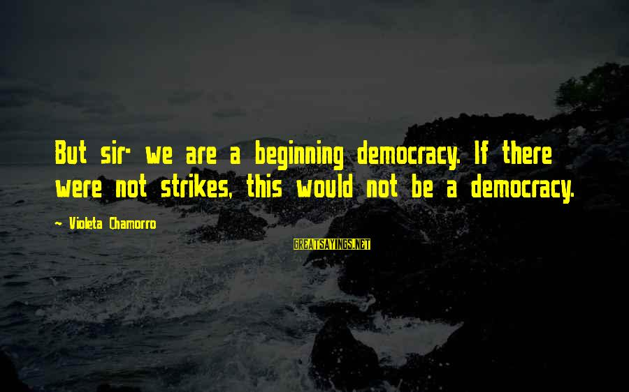 Chamorro Sayings By Violeta Chamorro: But sir- we are a beginning democracy. If there were not strikes, this would not