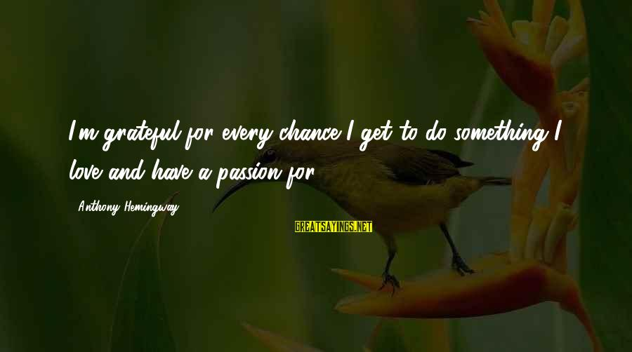 Chance And Love Sayings By Anthony Hemingway: I'm grateful for every chance I get to do something I love and have a
