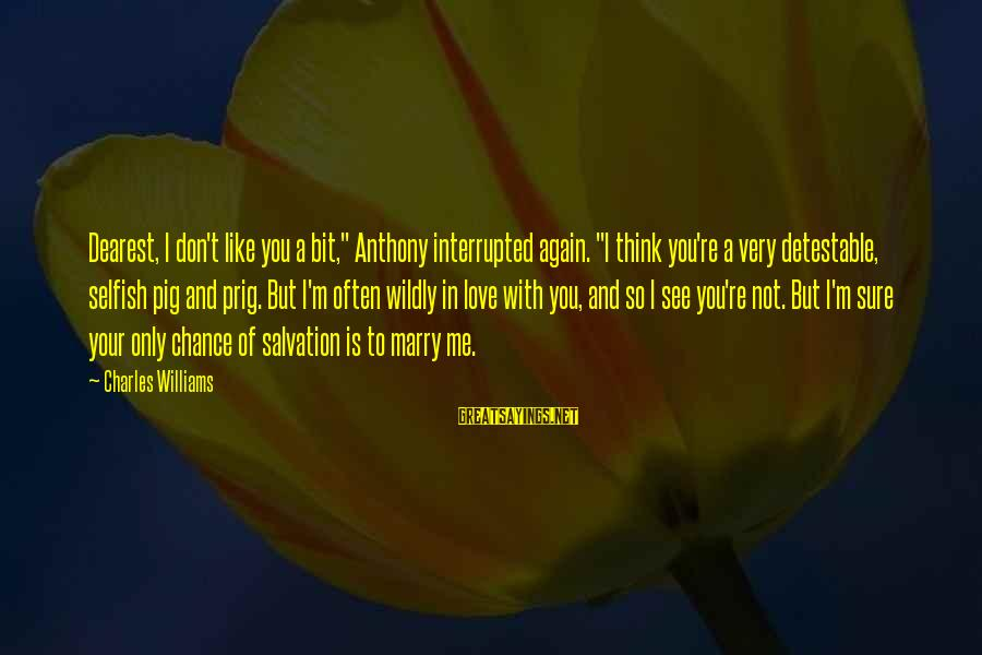"""Chance And Love Sayings By Charles Williams: Dearest, I don't like you a bit,"""" Anthony interrupted again. """"I think you're a very"""