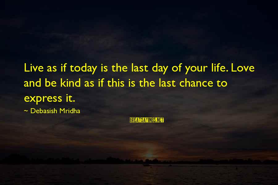 Chance And Love Sayings By Debasish Mridha: Live as if today is the last day of your life. Love and be kind