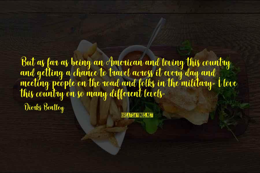 Chance And Love Sayings By Dierks Bentley: But as far as being an American and loving this country and getting a chance