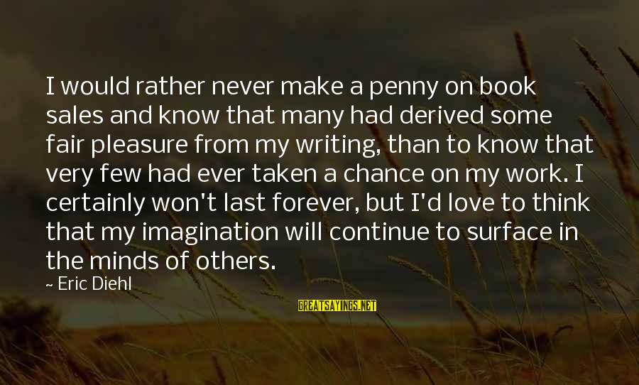 Chance And Love Sayings By Eric Diehl: I would rather never make a penny on book sales and know that many had