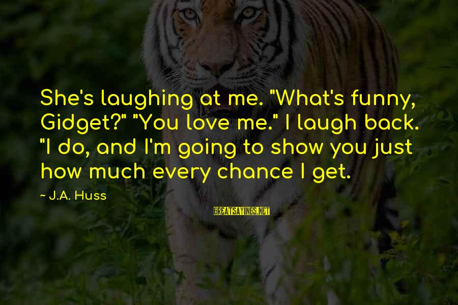 """Chance And Love Sayings By J.A. Huss: She's laughing at me. """"What's funny, Gidget?"""" """"You love me."""" I laugh back. """"I do,"""